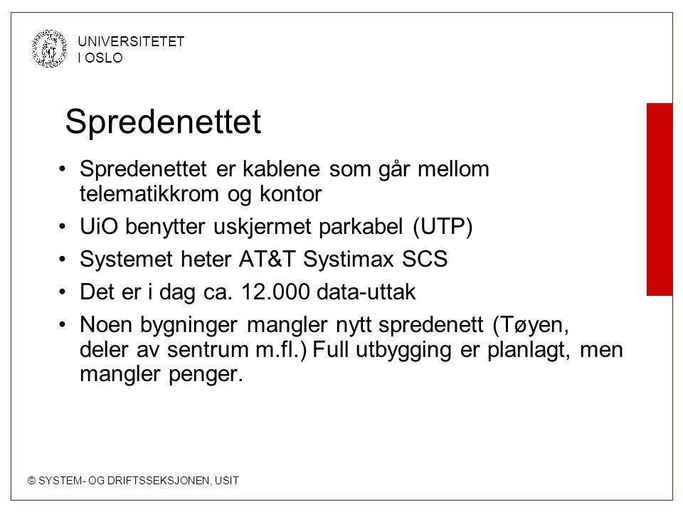 © SYSTEM- OG DRIFTSSEKSJONEN, USIT UNIVERSITETET I OSLO Spredenettet Spredenettet er kablene som går mellom telematikkrom og kontor UiO benytter uskjermet parkabel (UTP) Systemet heter AT&T Systimax SCS Det er i dag ca.