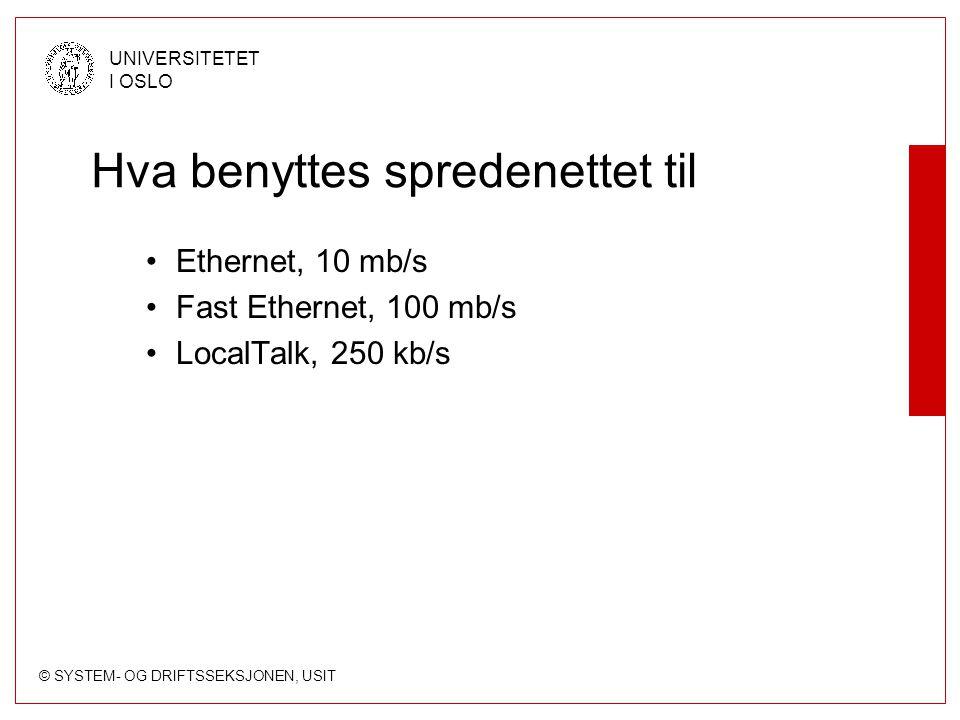 © SYSTEM- OG DRIFTSSEKSJONEN, USIT UNIVERSITETET I OSLO Hva benyttes spredenettet til Ethernet, 10 mb/s Fast Ethernet, 100 mb/s LocalTalk, 250 kb/s