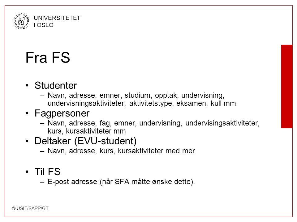 © USIT/SAPP/GT UNIVERSITETET I OSLO Fra FS Studenter –Navn, adresse, emner, studium, opptak, undervisning, undervisningsaktiviteter, aktivitetstype, eksamen, kull mm Fagpersoner –Navn, adresse, fag, emner, undervisning, undervisingsaktiviteter, kurs, kursaktiviteter mm Deltaker (EVU-student) –Navn, adresse, kurs, kursaktiviteter med mer Til FS –E-post adresse (når SFA måtte ønske dette).