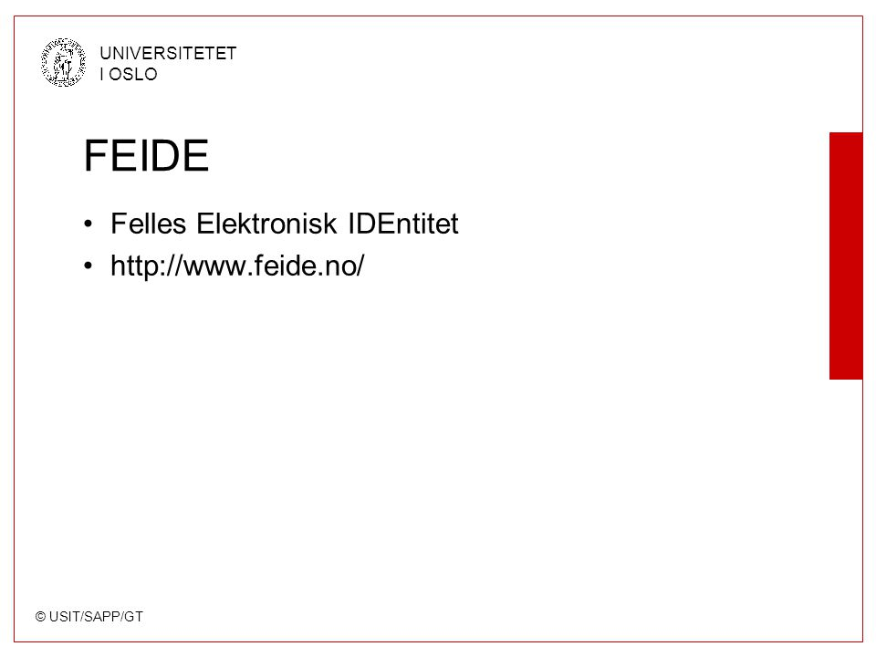 © USIT/SAPP/GT UNIVERSITETET I OSLO FEIDE Felles Elektronisk IDEntitet http://www.feide.no/