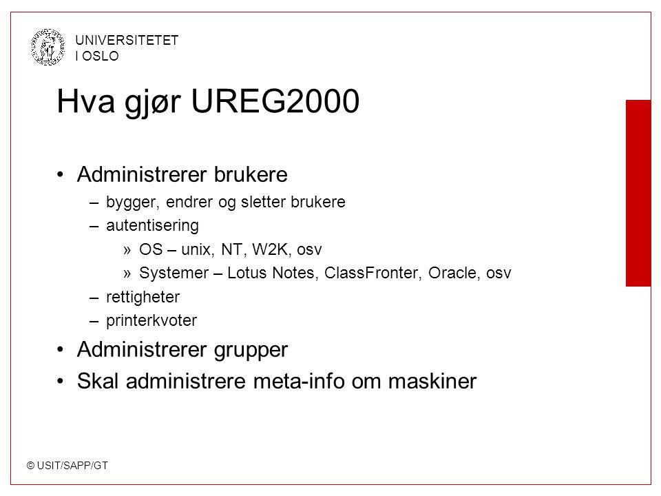 © USIT/SAPP/GT UNIVERSITETET I OSLO Hva gjør UREG2000 Administrerer brukere –bygger, endrer og sletter brukere –autentisering »OS – unix, NT, W2K, osv »Systemer – Lotus Notes, ClassFronter, Oracle, osv –rettigheter –printerkvoter Administrerer grupper Skal administrere meta-info om maskiner