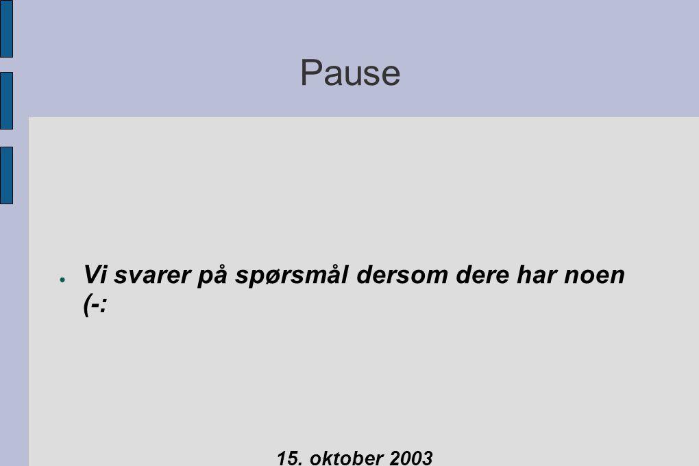 Pause ● Vi svarer på spørsmål dersom dere har noen (-: 15. oktober 2003