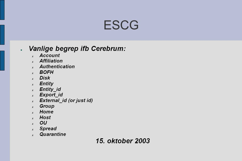 ESCG ● Vanlige begrep ifb Cerebrum: ✗ Account ✗ Affiliation ✗ Authentication ✗ BOFH ✗ Disk ✗ Entity ✗ Entity_id ✗ Export_id ✗ External_id (or just id) ✗ Group ✗ Home ✗ Host ✗ OU ✗ Spread ✗ Quarantine 15.