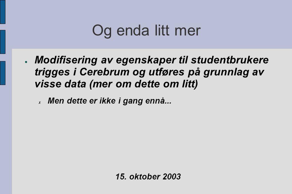 Og enda litt mer ● Modifisering av egenskaper til studentbrukere trigges i Cerebrum og utføres på grunnlag av visse data (mer om dette om litt) ✗ Men dette er ikke i gang ennå...