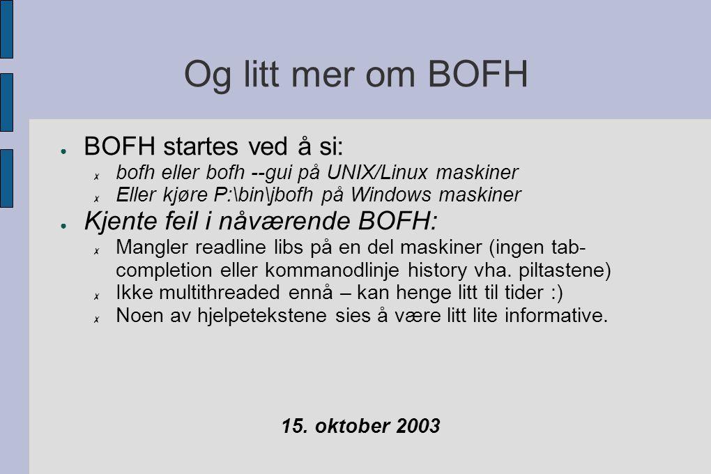 Og litt mer om BOFH ● BOFH startes ved å si: ✗ bofh eller bofh --gui på UNIX/Linux maskiner ✗ Eller kjøre P:\bin\jbofh på Windows maskiner ● Kjente feil i nåværende BOFH: ✗ Mangler readline libs på en del maskiner (ingen tab- completion eller kommanodlinje history vha.