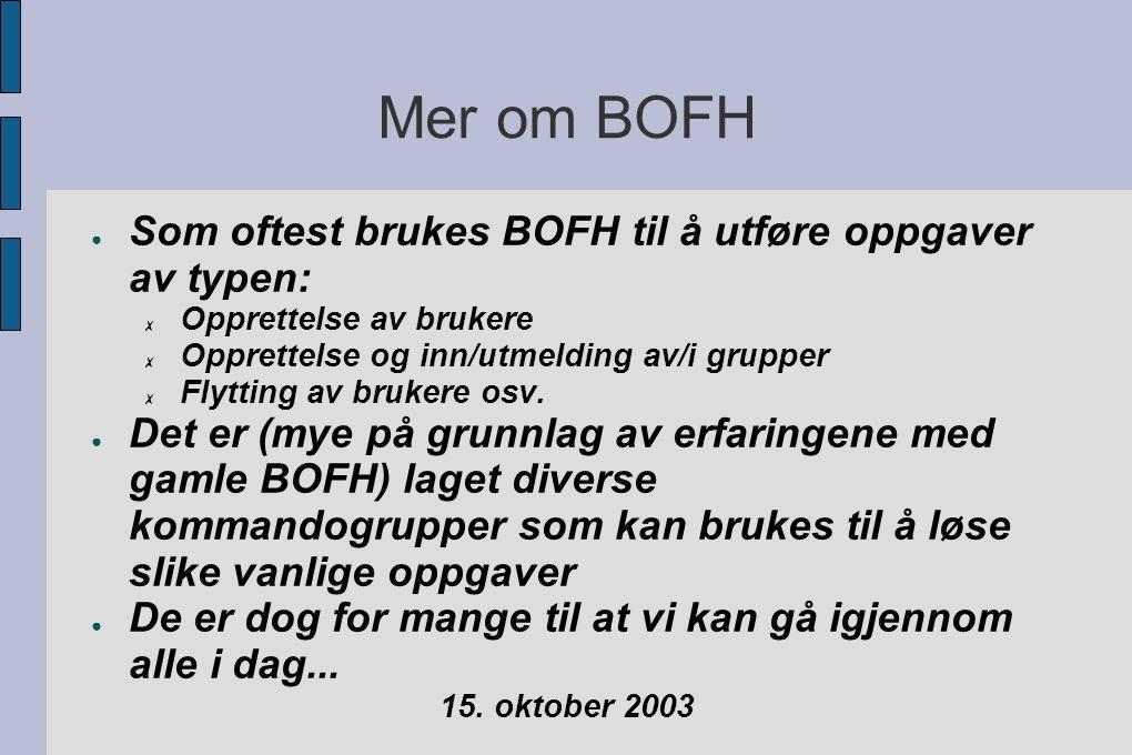 Mer om BOFH ● Som oftest brukes BOFH til å utføre oppgaver av typen: ✗ Opprettelse av brukere ✗ Opprettelse og inn/utmelding av/i grupper ✗ Flytting av brukere osv.