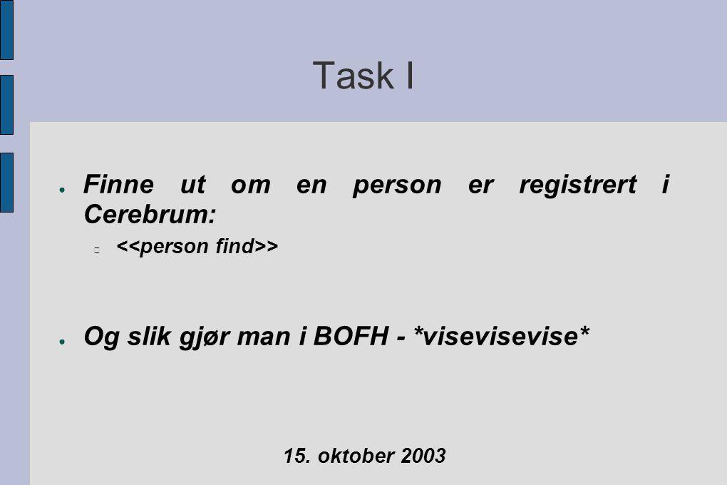 Task I ● Finne ut om en person er registrert i Cerebrum: > ● Og slik gjør man i BOFH - *visevisevise* 15.