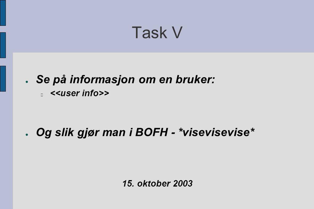 Task V ● Se på informasjon om en bruker: > ● Og slik gjør man i BOFH - *visevisevise* 15.