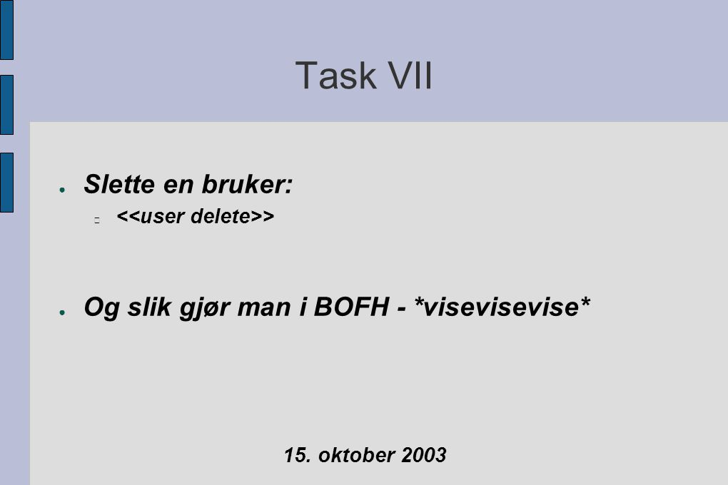 Task VII ● Slette en bruker: > ● Og slik gjør man i BOFH - *visevisevise* 15. oktober 2003