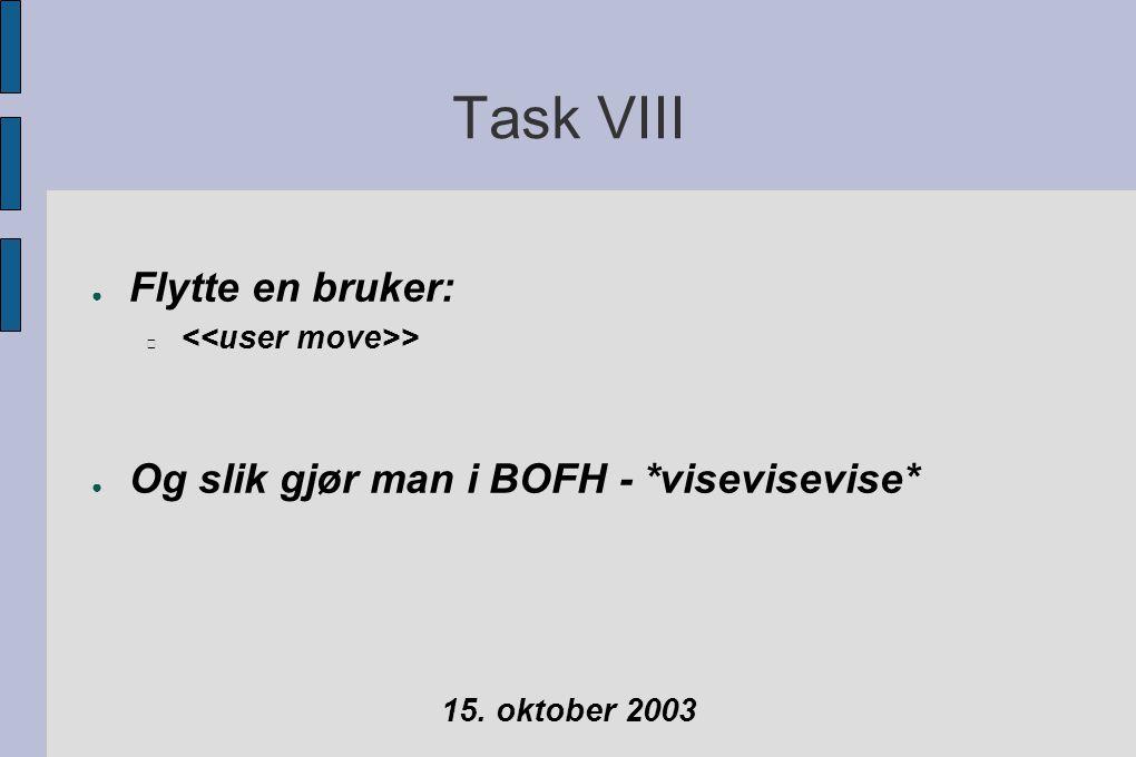Task VIII ● Flytte en bruker: > ● Og slik gjør man i BOFH - *visevisevise* 15. oktober 2003