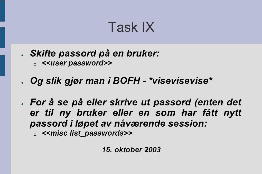 Task IX ● Skifte passord på en bruker: > ● Og slik gjør man i BOFH - *visevisevise* ● For å se på eller skrive ut passord (enten det er til ny bruker eller en som har fått nytt passord i løpet av nåværende session: > 15.