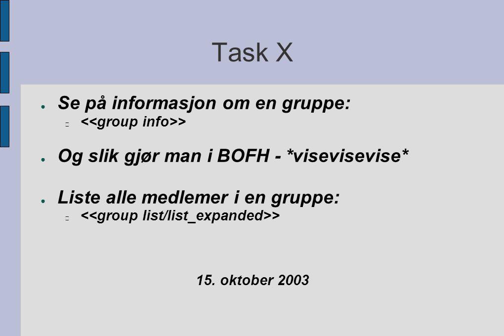 Task X ● Se på informasjon om en gruppe: > ● Og slik gjør man i BOFH - *visevisevise* ● Liste alle medlemer i en gruppe: > 15.