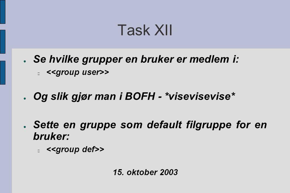 Task XII ● Se hvilke grupper en bruker er medlem i: > ● Og slik gjør man i BOFH - *visevisevise* ● Sette en gruppe som default filgruppe for en bruker: > 15.