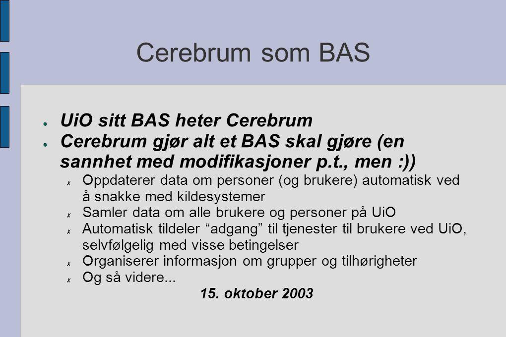 Cerebrum som BAS ● UiO sitt BAS heter Cerebrum ● Cerebrum gjør alt et BAS skal gjøre (en sannhet med modifikasjoner p.t., men :)) ✗ Oppdaterer data om personer (og brukere) automatisk ved å snakke med kildesystemer ✗ Samler data om alle brukere og personer på UiO ✗ Automatisk tildeler adgang til tjenester til brukere ved UiO, selvfølgelig med visse betingelser ✗ Organiserer informasjon om grupper og tilhørigheter ✗ Og så videre...