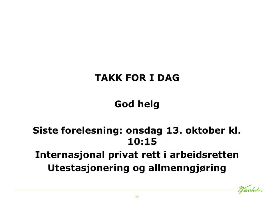 36 TAKK FOR I DAG God helg Siste forelesning: onsdag 13. oktober kl. 10:15 Internasjonal privat rett i arbeidsretten Utestasjonering og allmenngjøring