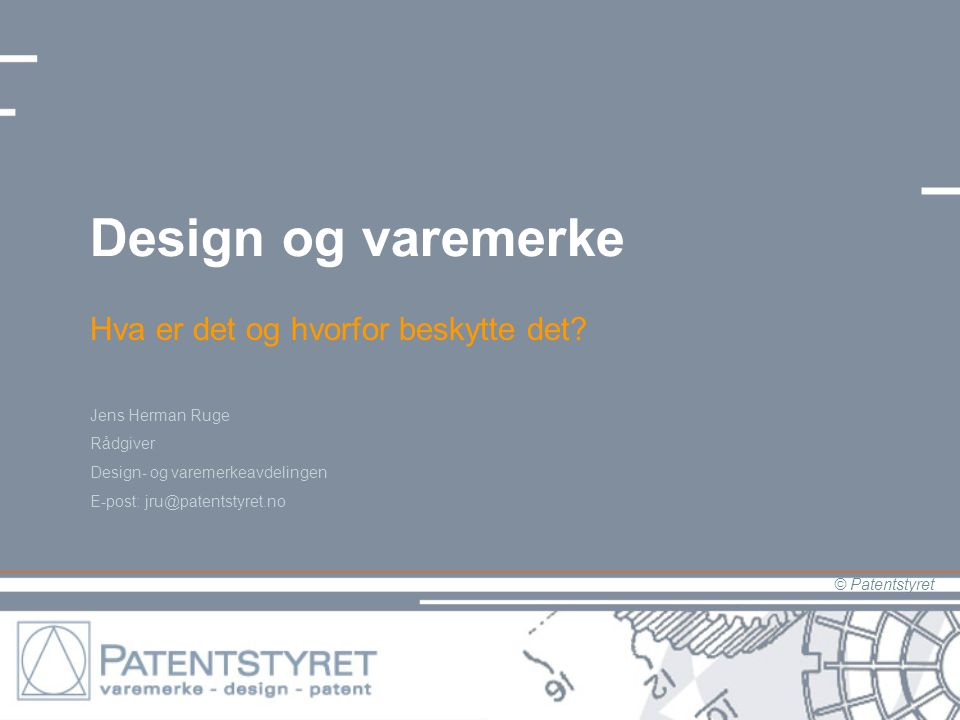 © Patentstyret Design og varemerke Hva er det og hvorfor beskytte det? Jens Herman Ruge Rådgiver Design- og varemerkeavdelingen E-post: jru@patentstyr