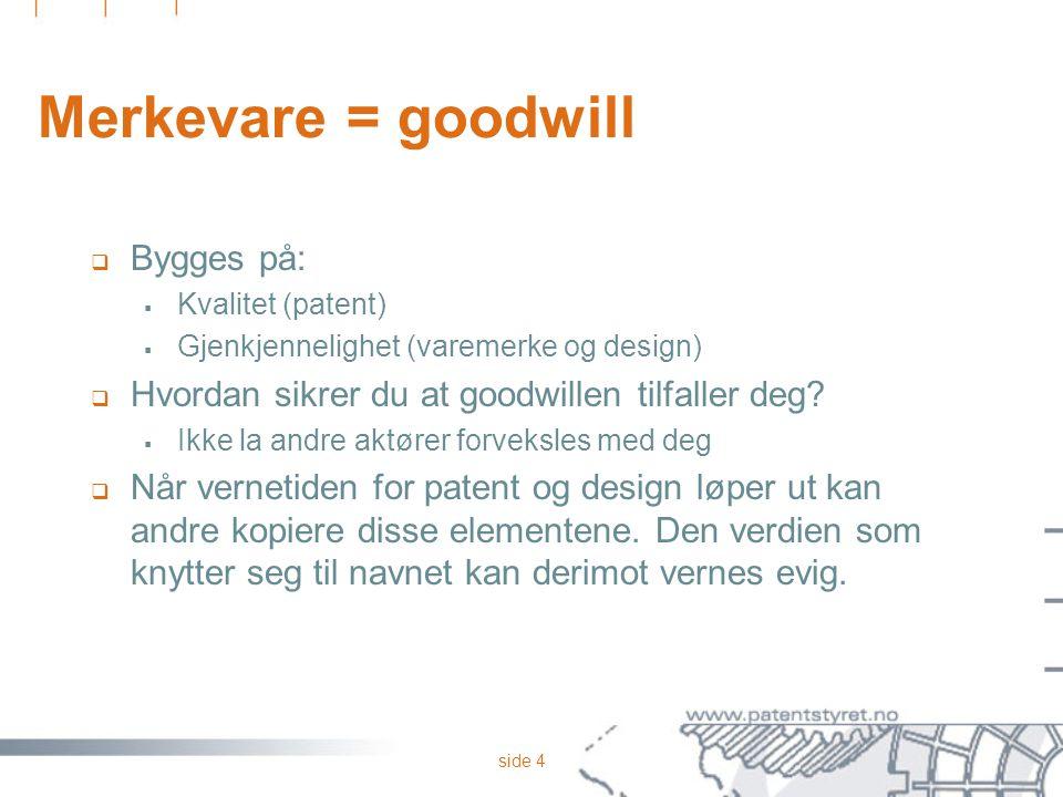 side 4 Merkevare = goodwill  Bygges på:  Kvalitet (patent)  Gjenkjennelighet (varemerke og design)  Hvordan sikrer du at goodwillen tilfaller deg.