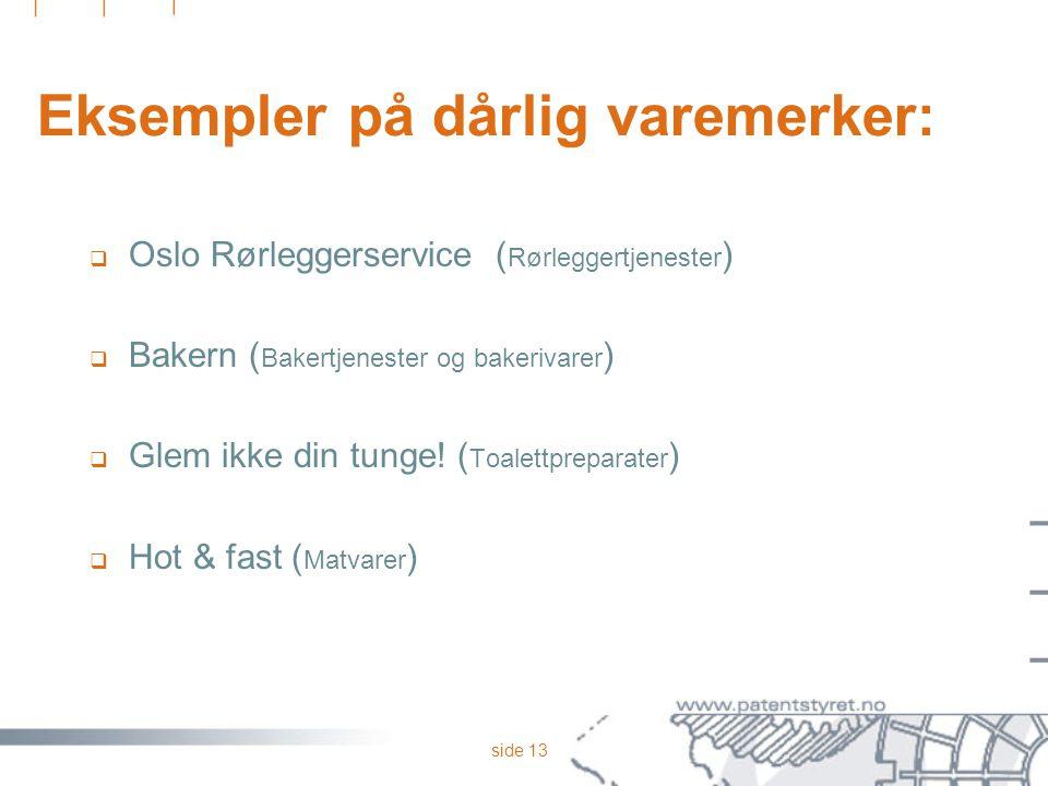 side 13 Eksempler på dårlig varemerker:  Oslo Rørleggerservice ( Rørleggertjenester )  Bakern ( Bakertjenester og bakerivarer )  Glem ikke din tung
