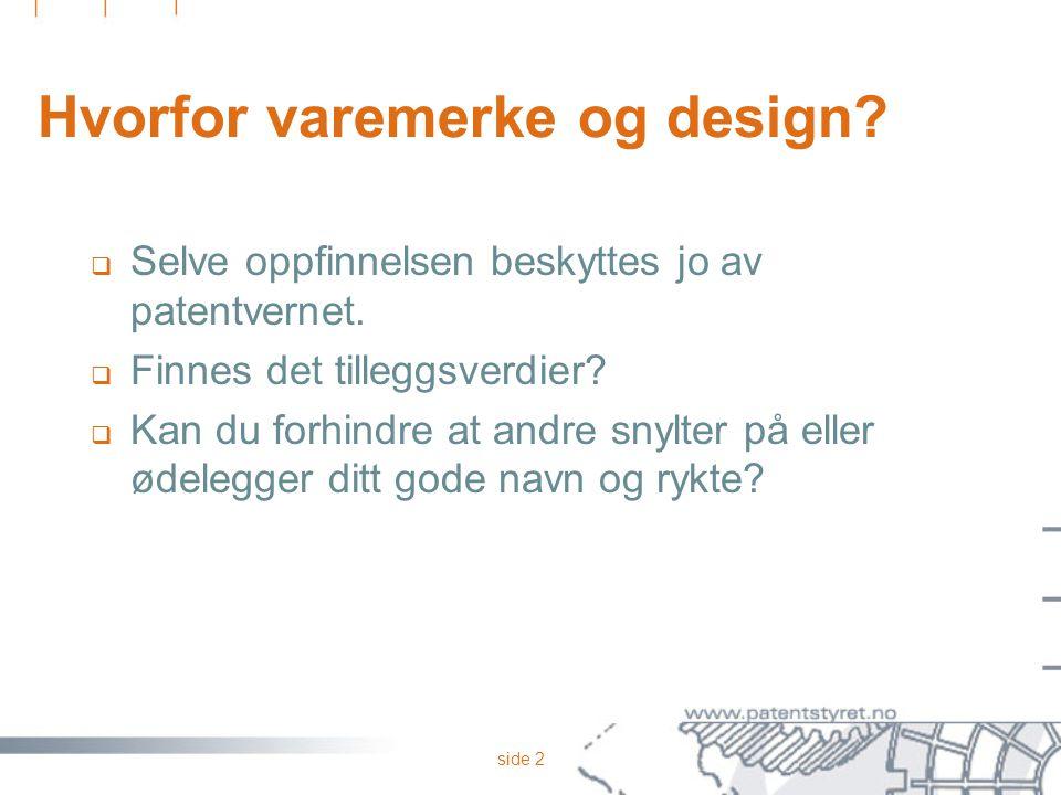 side 2 Hvorfor varemerke og design?  Selve oppfinnelsen beskyttes jo av patentvernet.  Finnes det tilleggsverdier?  Kan du forhindre at andre snylt