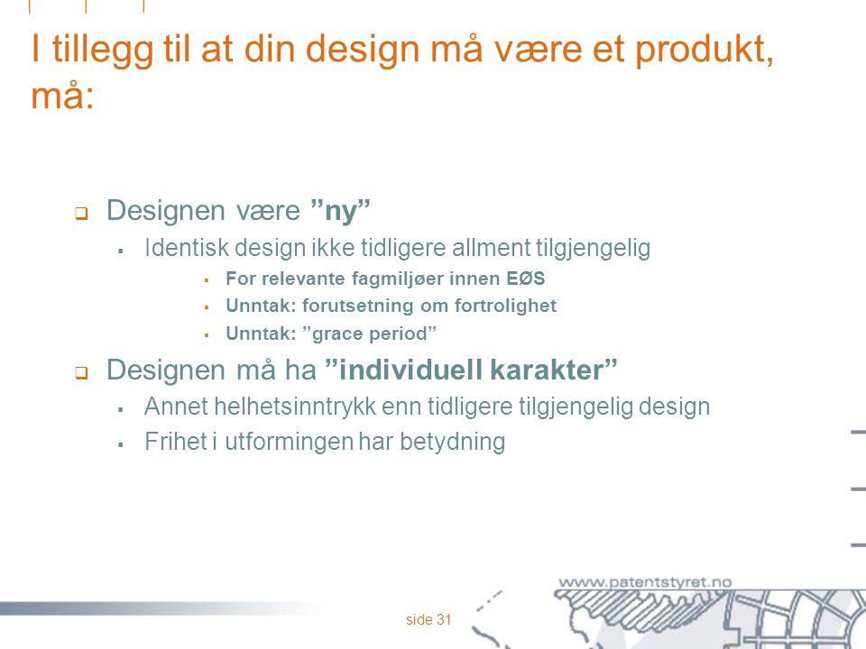 """side 31 I tillegg til at din design må være et produkt, må:  Designen være """"ny""""  Identisk design ikke tidligere allment tilgjengelig  For relevante"""
