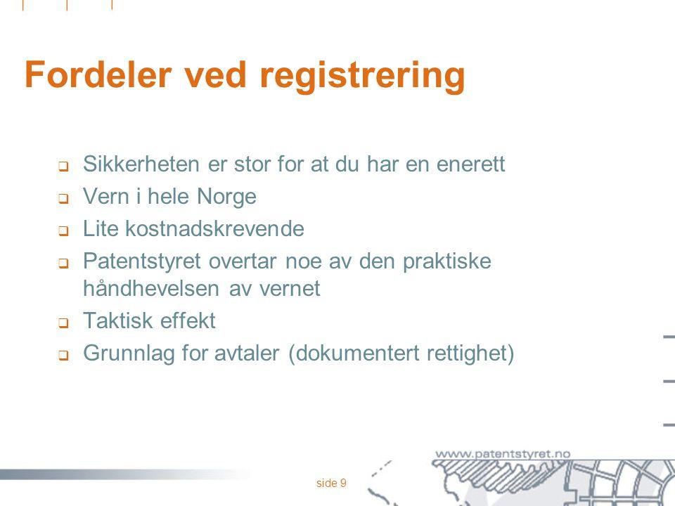 side 9 Fordeler ved registrering  Sikkerheten er stor for at du har en enerett  Vern i hele Norge  Lite kostnadskrevende  Patentstyret overtar noe