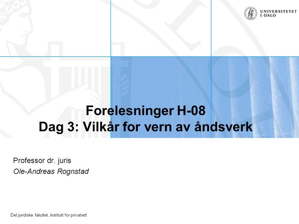 Det juridiske fakultet, Institutt for privatrett Forelesninger H-08 Dag 3: Vilkår for vern av åndsverk Professor dr.