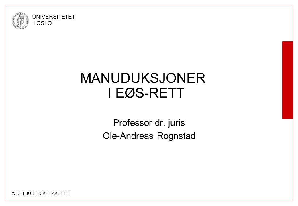 © DET JURIDISKE FAKULTET UNIVERSITETET I OSLO MANUDUKSJONER I EØS-RETT Professor dr. juris Ole-Andreas Rognstad
