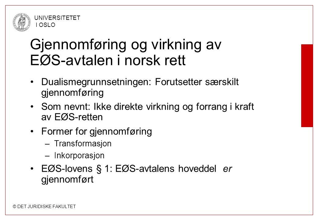 © DET JURIDISKE FAKULTET UNIVERSITETET I OSLO Gjennomføring og virkning av EØS-avtalen i norsk rett Dualismegrunnsetningen: Forutsetter særskilt gjenn