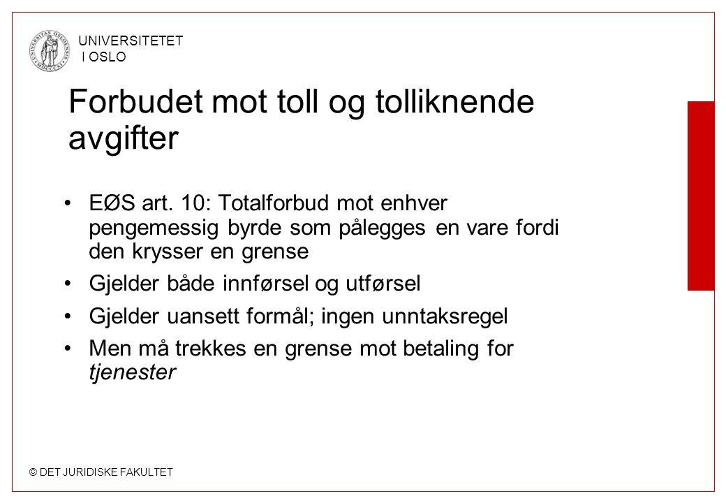 © DET JURIDISKE FAKULTET UNIVERSITETET I OSLO Forbudet mot toll og tolliknende avgifter EØS art. 10: Totalforbud mot enhver pengemessig byrde som påle