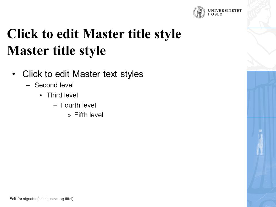 Felt for signatur (enhet, navn og tittel) Click to edit Master title style Master title style Click to edit Master text styles –Second level Third level –Fourth level »Fifth level