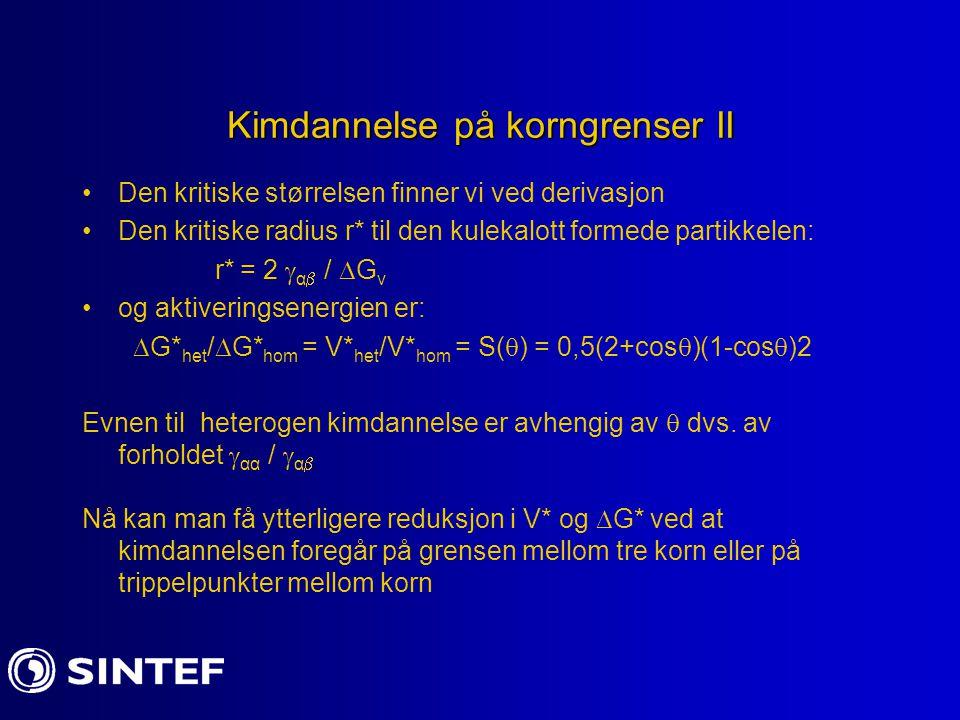 Kimdannelse på korngrenser II Den kritiske størrelsen finner vi ved derivasjon Den kritiske radius r* til den kulekalott formede partikkelen: r* = 2 