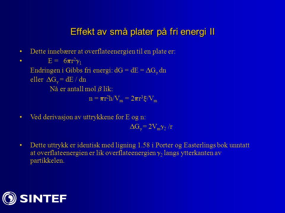 Effekt av små plater på fri energi II Dette innebærer at overflateenergien til en plate er: E = 6  r 2  1 Endringen i Gibbs fri energi: dG = dE = 