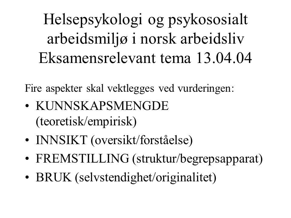 Helsepsykologi og psykososialt arbeidsmiljø i norsk arbeidsliv Eksamensrelevant tema 13.04.04 Fire aspekter skal vektlegges ved vurderingen: KUNNSKAPSMENGDE (teoretisk/empirisk) INNSIKT (oversikt/forståelse) FREMSTILLING (struktur/begrepsapparat) BRUK (selvstendighet/originalitet)