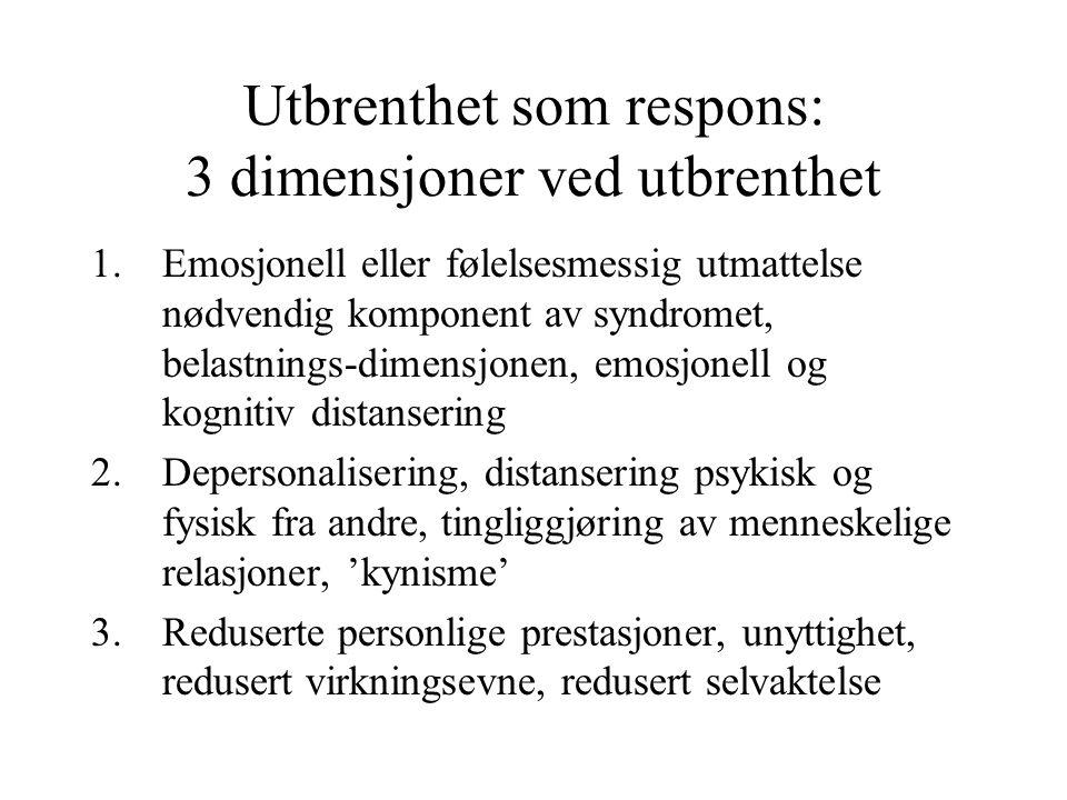 Utbrenthet som respons: 3 dimensjoner ved utbrenthet 1.Emosjonell eller følelsesmessig utmattelse nødvendig komponent av syndromet, belastnings-dimensjonen, emosjonell og kognitiv distansering 2.Depersonalisering, distansering psykisk og fysisk fra andre, tingliggjøring av menneskelige relasjoner, 'kynisme' 3.Reduserte personlige prestasjoner, unyttighet, redusert virkningsevne, redusert selvaktelse