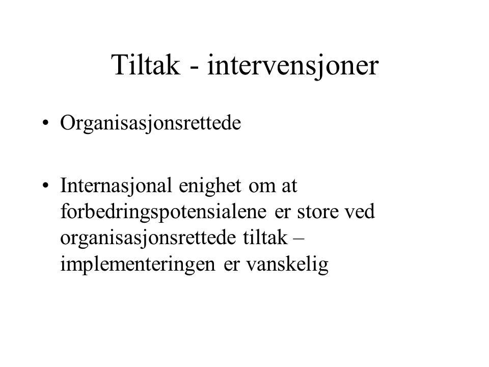 Tiltak - intervensjoner Organisasjonsrettede Internasjonal enighet om at forbedringspotensialene er store ved organisasjonsrettede tiltak – implementeringen er vanskelig
