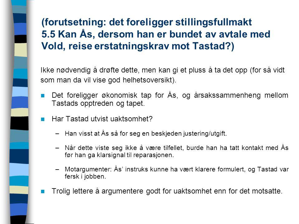 (forutsetning: det foreligger stillingsfullmakt 5.5 Kan Ås, dersom han er bundet av avtale med Vold, reise erstatningskrav mot Tastad?) Ikke nødvendig
