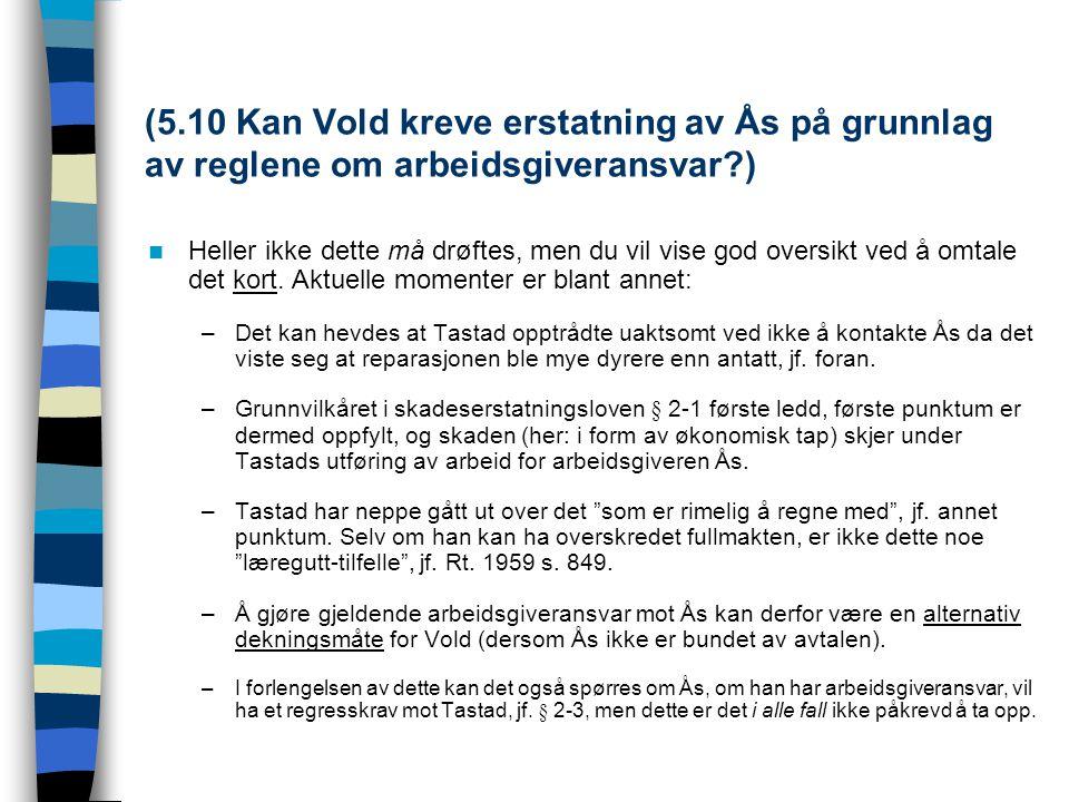 (5.10 Kan Vold kreve erstatning av Ås på grunnlag av reglene om arbeidsgiveransvar?) Heller ikke dette må drøftes, men du vil vise god oversikt ved å
