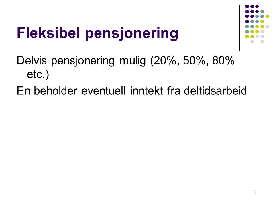Fleksibel pensjonering Delvis pensjonering mulig (20%, 50%, 80% etc.) En beholder eventuell inntekt fra deltidsarbeid 23