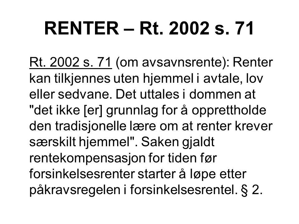 RENTER – Rt. 2002 s. 71 Rt. 2002 s. 71 (om avsavnsrente): Renter kan tilkjennes uten hjemmel i avtale, lov eller sedvane. Det uttales i dommen at