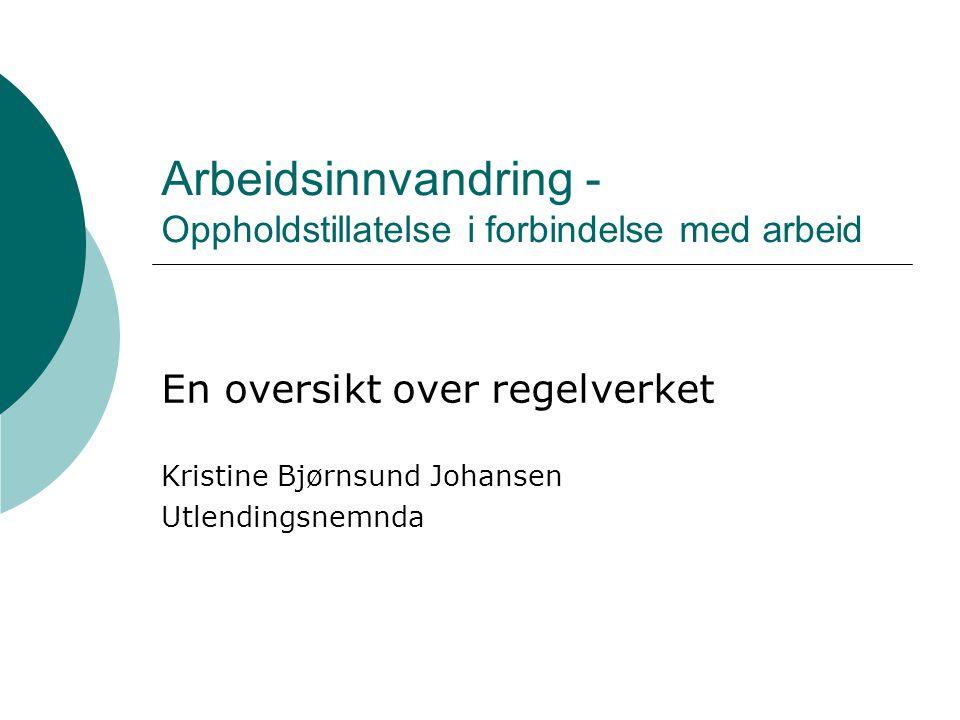 Arbeidsinnvandring - Oppholdstillatelse i forbindelse med arbeid En oversikt over regelverket Kristine Bjørnsund Johansen Utlendingsnemnda