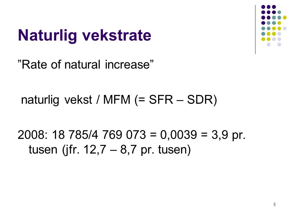"5 Naturlig vekstrate ""Rate of natural increase"" naturlig vekst / MFM (= SFR – SDR) 2008: 18 785/4 769 073 = 0,0039 = 3,9 pr. tusen (jfr. 12,7 – 8,7 pr"