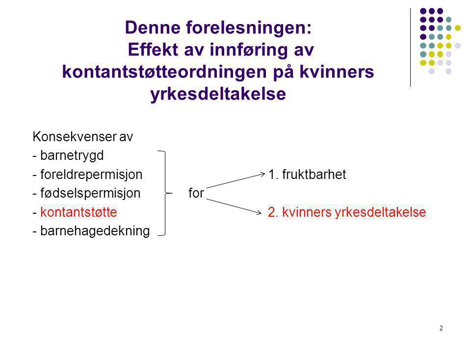 2 Denne forelesningen: Effekt av innføring av kontantstøtteordningen på kvinners yrkesdeltakelse Konsekvenser av - barnetrygd - foreldrepermisjon1.