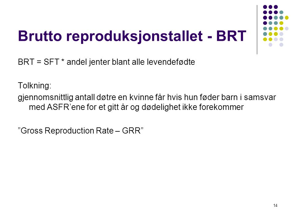 14 Brutto reproduksjonstallet - BRT BRT = SFT * andel jenter blant alle levendefødte Tolkning: gjennomsnittlig antall døtre en kvinne får hvis hun føder barn i samsvar med ASFR'ene for et gitt år og dødelighet ikke forekommer Gross Reproduction Rate – GRR