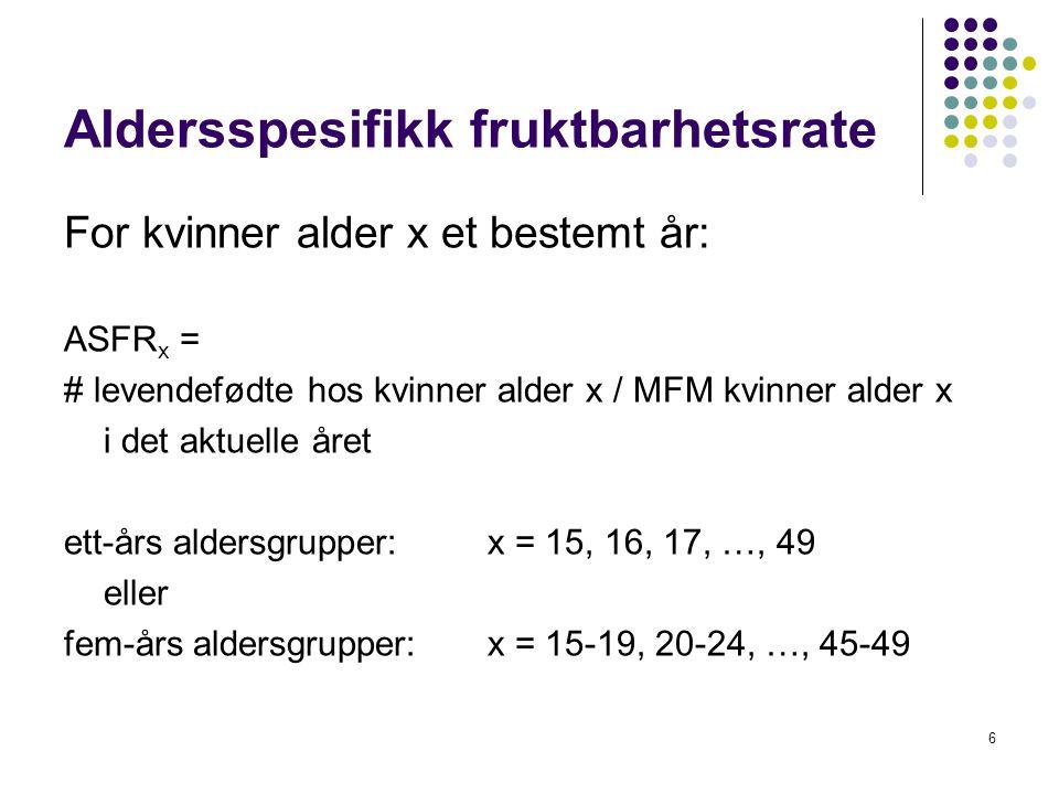 6 Aldersspesifikk fruktbarhetsrate For kvinner alder x et bestemt år: ASFR x = # levendefødte hos kvinner alder x / MFM kvinner alder x i det aktuelle året ett-års aldersgrupper: x = 15, 16, 17, …, 49 eller fem-års aldersgrupper: x = 15-19, 20-24, …, 45-49