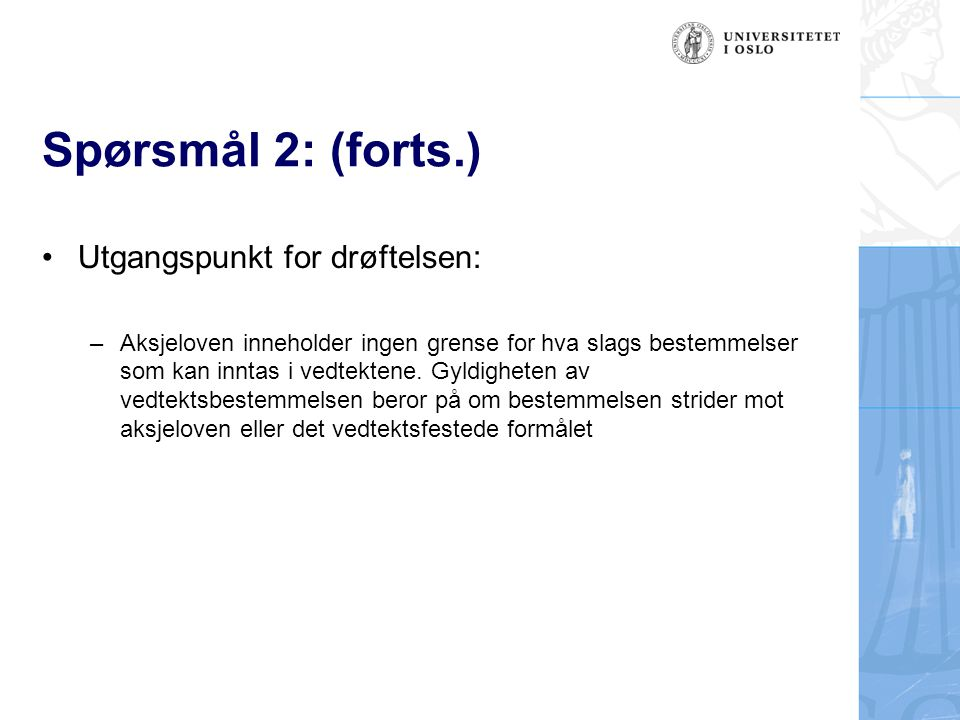 Spørsmål 2: (forts.) Utgangspunkt for drøftelsen: –Aksjeloven inneholder ingen grense for hva slags bestemmelser som kan inntas i vedtektene. Gyldighe