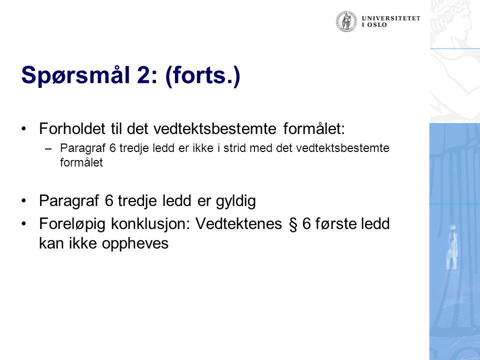 Spørsmål 2: (forts.) Forholdet til det vedtektsbestemte formålet: –Paragraf 6 tredje ledd er ikke i strid med det vedtektsbestemte formålet Paragraf 6 tredje ledd er gyldig Foreløpig konklusjon: Vedtektenes § 6 første ledd kan ikke oppheves