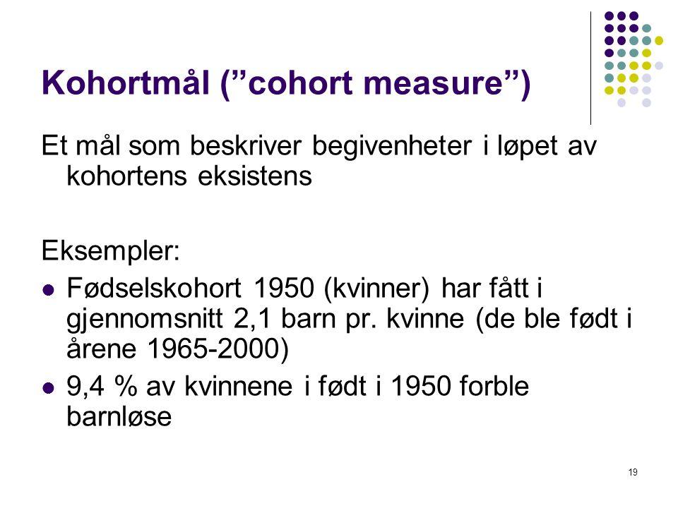 19 Kohortmål ( cohort measure ) Et mål som beskriver begivenheter i løpet av kohortens eksistens Eksempler: Fødselskohort 1950 (kvinner) har fått i gjennomsnitt 2,1 barn pr.