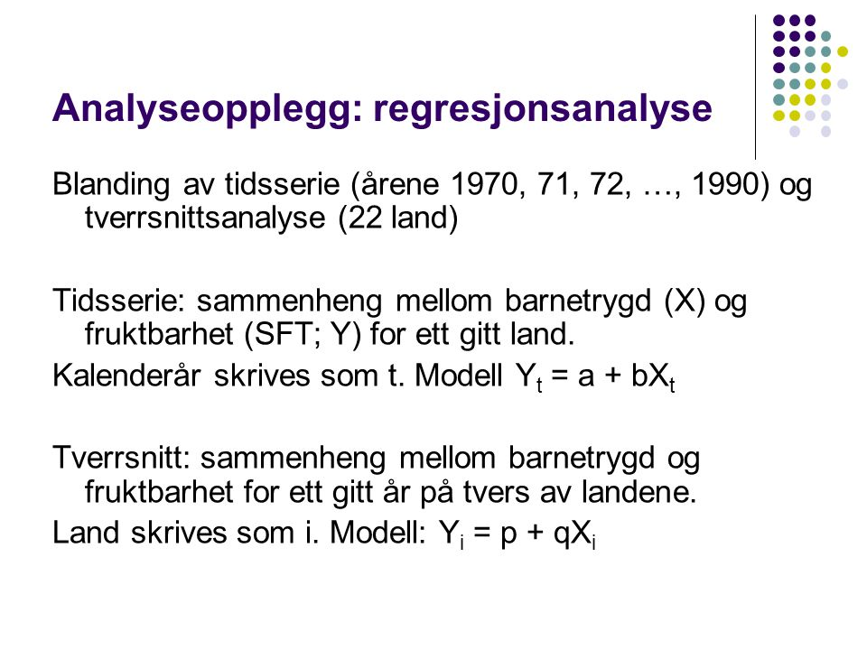 Kombinert Y i,t = a + bX i,t i = 1, 2, …, 22 (land) t = 1970, 71, … 1990 (år) Aggregate data/panel Pooled time-series cross-sectional data