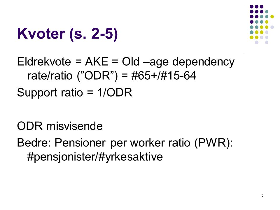 "Kvoter (s. 2-5) Eldrekvote = AKE = Old –age dependency rate/ratio (""ODR"") = #65+/#15-64 Support ratio = 1/ODR ODR misvisende Bedre: Pensioner per work"