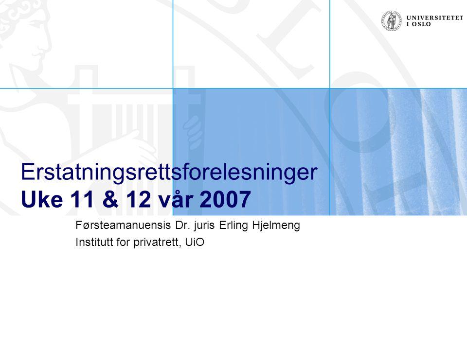 Erstatningsrettsforelesninger Uke 11 & 12 vår 2007 Førsteamanuensis Dr. juris Erling Hjelmeng Institutt for privatrett, UiO